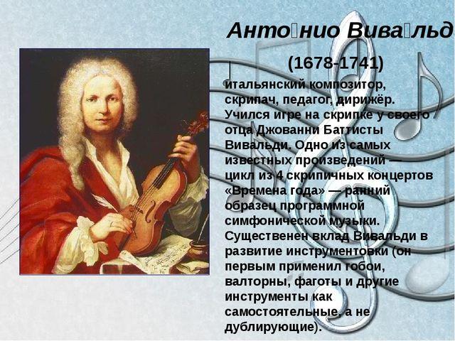 Анто́нио Вива́льди (1678-1741) итальянский композитор, скрипач, педагог, дир...