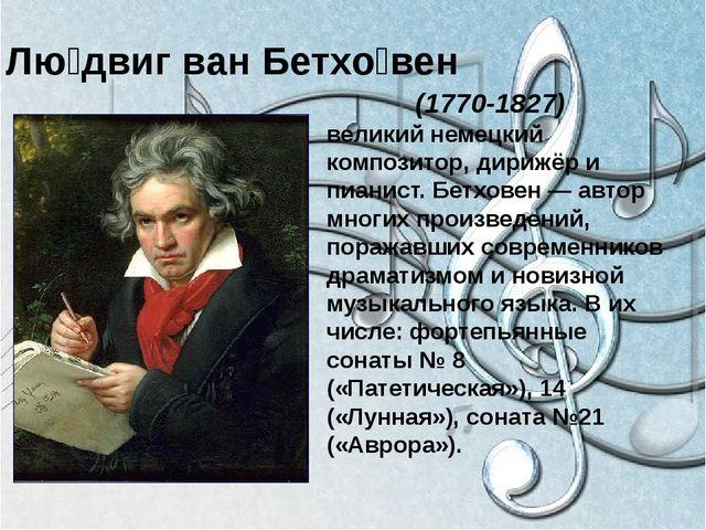 Лю́двиг ван Бетхо́вен (1770-1827) великий немецкий композитор, дирижёр и пиа...