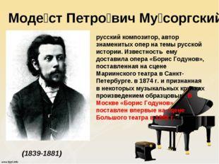 Моде́ст Петро́вич Му́соргский (1839-1881) русский композитор, автор знамениты