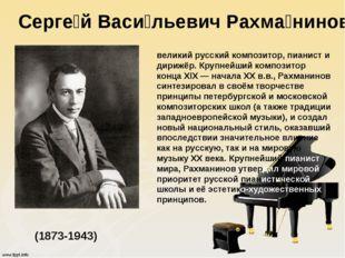 Серге́й Васи́льевич Рахма́нинов (1873-1943) великий русский композитор, пиани