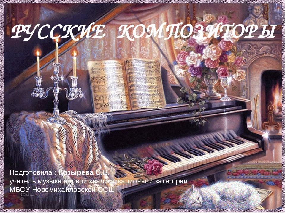 РУССКИЕ КОМПОЗИТОРЫ Подготовила : Козырева С.В. учитель музыки первой квалифи...