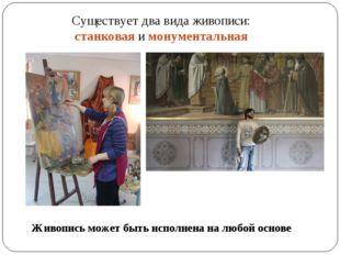 Существует два вида живописи: станковая и монументальная Живопись может быть