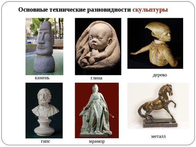 Основные технические разновидности скульптуры камень глина дерево гипс мрамор...