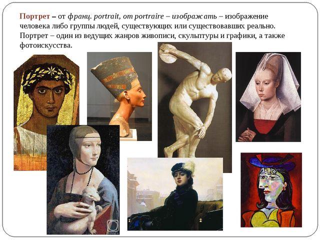 Портрет –отфранц. portrait, от portraire – изображать– изображение человек...