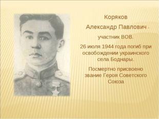 Коряков Александр Павлович - участник ВОВ. 26 июля 1944 года погиб при освобо