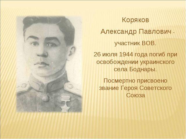 Коряков Александр Павлович - участник ВОВ. 26 июля 1944 года погиб при освобо...