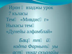 Ирон ӕвзаджы урок 7 къласы Темӕ «Мивдисӕг» Ныхасы темӕ «Дунейы алфамблай» Ба