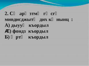 2. Сӕ арӕзтмӕ гӕсгӕ мивдисджытӕ дих кӕнынц : А) дыууӕ къордыл Æ) фондз къорды