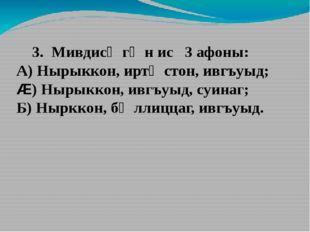 3. Мивдисӕгӕн ис 3 афоны: А) Нырыккон, иртӕстон, ивгъуыд; Æ) Нырыккон, ивгъу