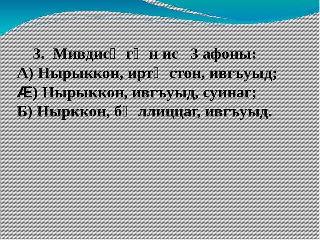 3. Мивдисӕгӕн ис 3 афоны: А) Нырыккон, иртӕстон, ивгъуыд; Æ) Нырыккон, ивгъу...