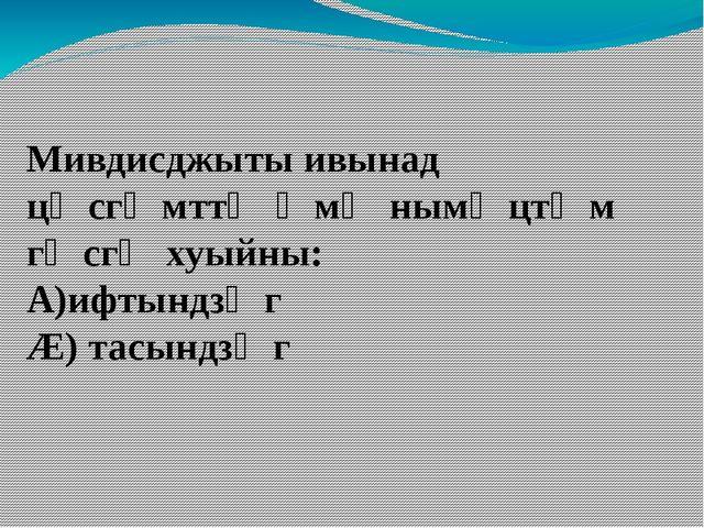 Мивдисджыты ивынад цӕсгӕмттӕ ӕмӕ нымӕцтӕм гӕсгӕ хуыйны: А)ифтындзӕг Æ) тасын...