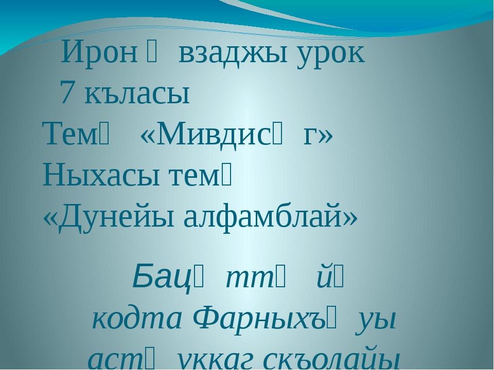 Ирон ӕвзаджы урок 7 къласы Темӕ «Мивдисӕг» Ныхасы темӕ «Дунейы алфамблай» Ба...