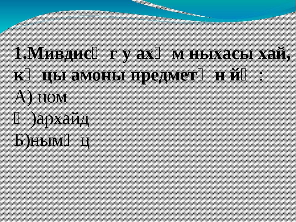 1.Мивдисӕг у ахӕм ныхасы хай, кӕцы амоны предметӕн йӕ: А) ном Ӕ)архайд Б)нымӕц