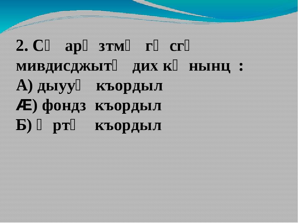 2. Сӕ арӕзтмӕ гӕсгӕ мивдисджытӕ дих кӕнынц : А) дыууӕ къордыл Æ) фондз къорды...