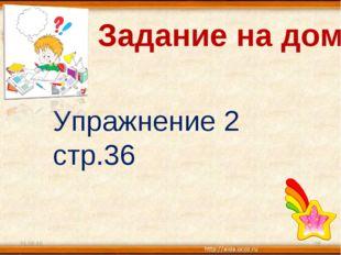 Задание на дом. Упражнение 2 стр.36 * *