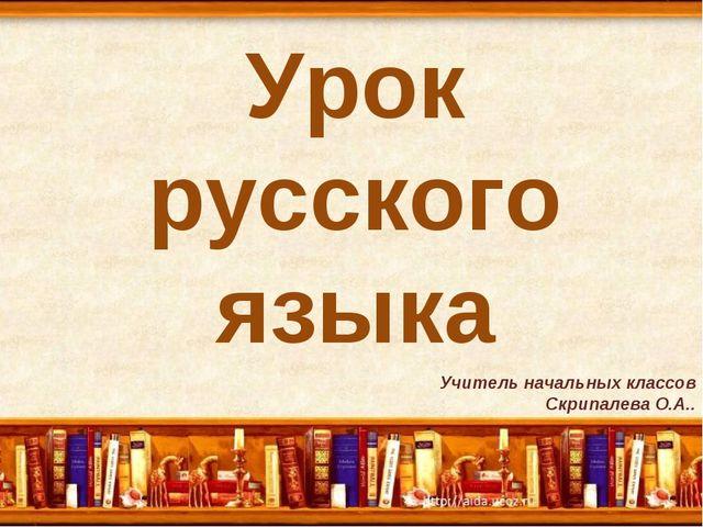 Урок русского языка Учитель начальных классов Скрипалева О.А..