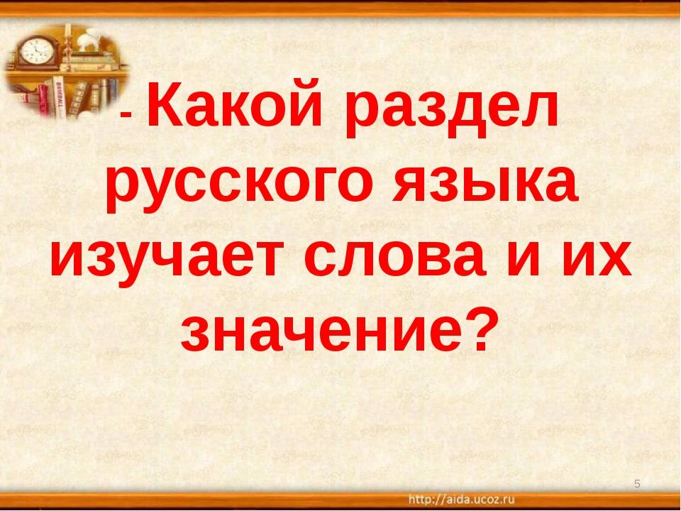 - Какой раздел русского языка изучает слова и их значение? *