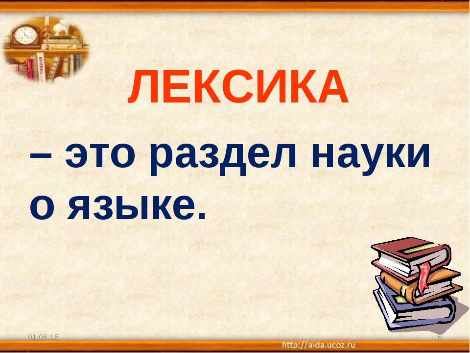 ЛЕКСИКА – это раздел науки о языке. * *