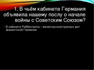 1. В чьём кабинете Германия объявила нашему послу о начале войны с Советским