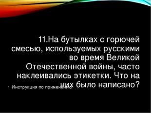 11.На бутылках с горючей смесью, используемых русскими во время Великой Отече