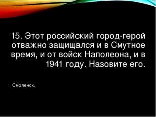 15. Этот российский город-герой отважно защищался и в Смутное время, и от вой