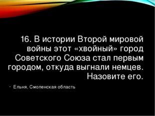 16. В истории Второй мировой войны этот «хвойный» город Советского Союза стал