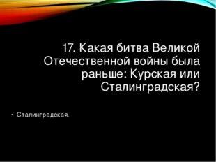 17. Какая битва Великой Отечественной войны была раньше: Курская или Сталингр