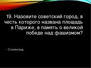 19. Назовите советский город, в честь которого названа площадь в Париже, в па