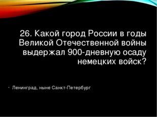 26. Какой город России в годы Великой Отечественной войны выдержал 900-дневну