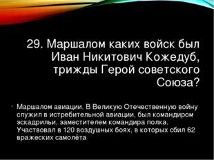 29. Маршалом каких войск был Иван Никитович Кожедуб, трижды Герой советского