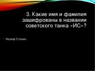 3. Какие имя и фамилия зашифрованы в названии советского танка «ИС»? Иосиф Ст