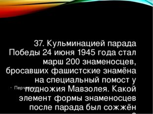 37. Кульминацией парада Победы 24 июня 1945 года стал марш 200 знаменосцев, б