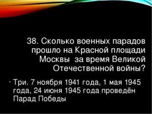 38. Сколько военных парадов прошло на Красной площади Москвы за время Великой