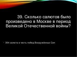 39. Сколько салютов было произведено в Москве в период Великой Отечественной