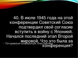 40. В июле 1945 года на этой конференции Советский Союз подтвердил своё согла