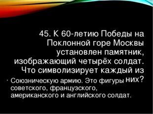45. К 60-летию Победы на Поклонной горе Москвы установлен памятник, изображаю