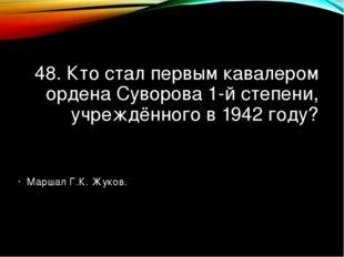 48. Кто стал первым кавалером ордена Суворова 1-й степени, учреждённого в 194