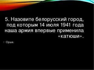 5. Назовите белорусский город, под которым 14 июля 1941 года наша армия вперв