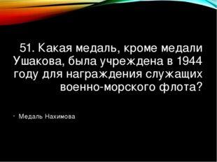 51. Какая медаль, кроме медали Ушакова, была учреждена в 1944 году для награж