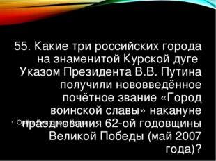 55. Какие три российских города на знаменитой Курской дуге Указом Президента