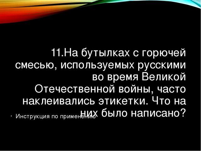 11.На бутылках с горючей смесью, используемых русскими во время Великой Отече...