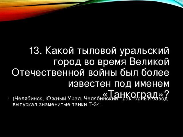 13. Какой тыловой уральский город во время Великой Отечественной войны был бо...