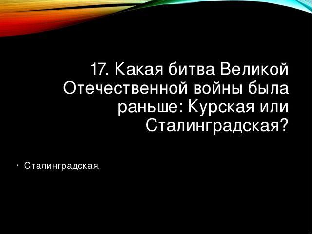 17. Какая битва Великой Отечественной войны была раньше: Курская или Сталингр...