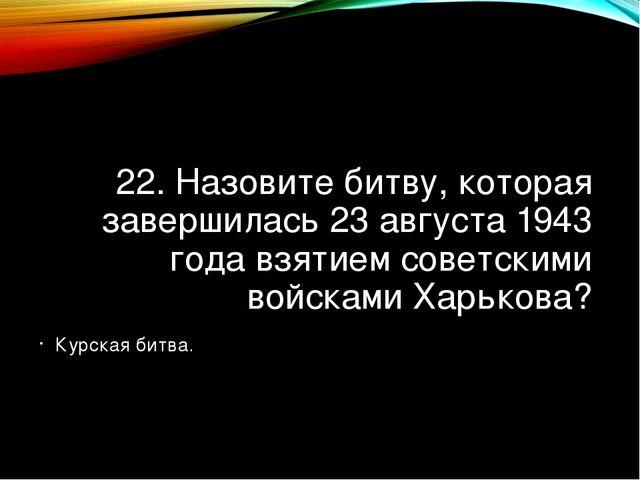 22. Назовите битву, которая завершилась 23 августа 1943 года взятием советски...