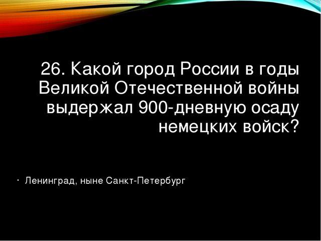 26. Какой город России в годы Великой Отечественной войны выдержал 900-дневну...
