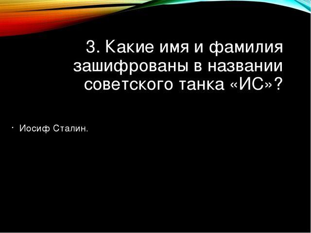 3. Какие имя и фамилия зашифрованы в названии советского танка «ИС»? Иосиф Ст...