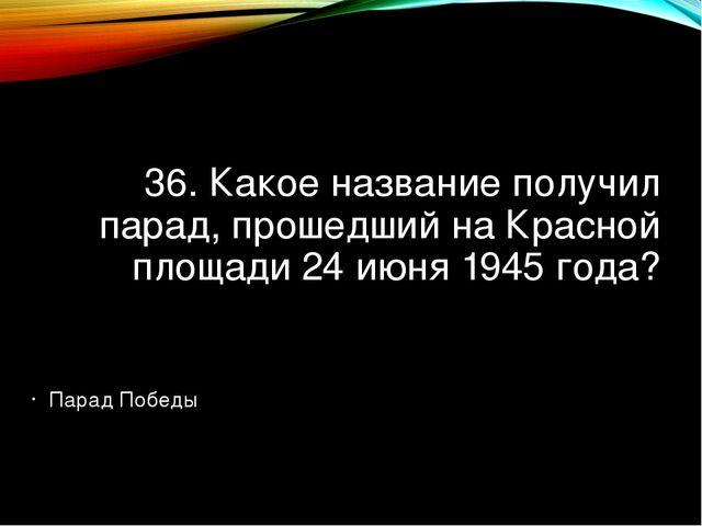 36. Какое название получил парад, прошедший на Красной площади 24 июня 1945 г...