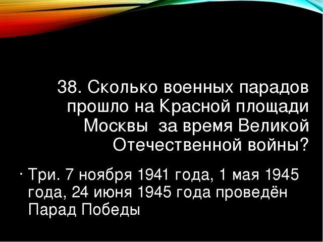 38. Сколько военных парадов прошло на Красной площади Москвы за время Великой...