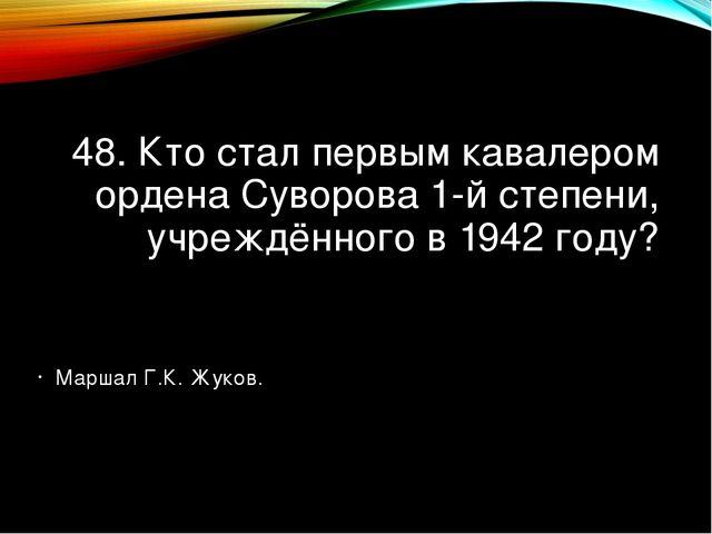 48. Кто стал первым кавалером ордена Суворова 1-й степени, учреждённого в 194...