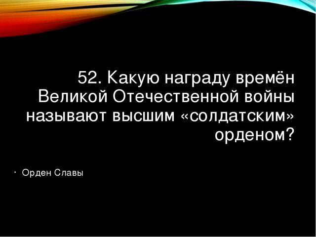 52. Какую награду времён Великой Отечественной войны называют высшим «солдатс...